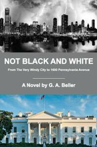 Not Black and White: From The Very Windy City to 1600 Pennsylvania Avenue【電子書籍】[ G. A. Beller ]