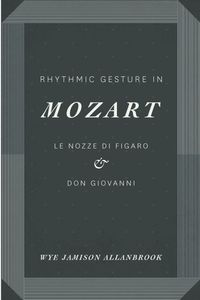 Rhythmic Gesture in MozartLe Nozze di Figaro and Don Giovanni【電子書籍】[ Wye Jamison Allanbrook ]