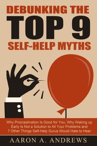 Debunking the Top 9 Self-Help MythsWhy Procrastination Is Good for You, Why Waking up Early Is Not a Solution to All Your Problems and 7 Other Things Self-Help Gurus Would Hate to Hear【電子書籍】[ Aaron A. Andrews ]