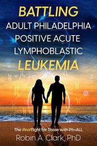 Battling Adult Philadelphia Positive Acute Lymphoblastic Leukemia: The Real Fight for Those with Ph+ALL【電子書籍】[ Robin Clark ]