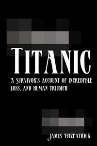 TitanicA Survivor's Account of Incredible Loss, and Human Triumph【電子書籍】[ James Fitzpatrick ]