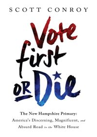 Vote First or DieThe New Hampshire Primary: America's Discerning, Magnificent, and Absurd Road to the White House【電子書籍】[ Scott Conroy ]
