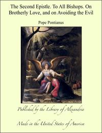 The Second Epistle. To All Bishops. On brotherly Love, and on Avoiding the Evil【電子書籍】[ Pope Pontianus ]