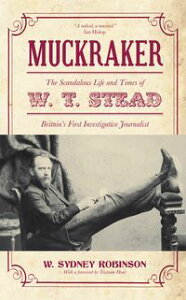 MuckrakerThe Scandalous Life and Times of W. T. Stead, Britain's First Investigative Journalist【電子書籍】[ W. Sydney Robinson ]