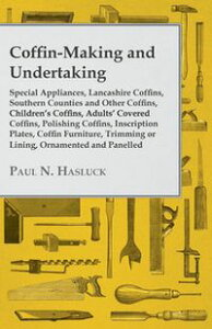 Coffin-Making and Undertaking - Special Appliances, Lancashire Coffins, Southern Counties and Other Coffins, Children's Coffins, Adults' Covered Coffi【電子書籍】[ Paul N. Hasluck ]