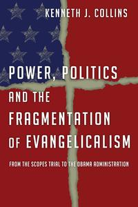 Power, Politics and the Fragmentation of EvangelicalismFrom the Scopes Trial to the Obama Administration【電子書籍】[ Kenneth J. Collins ]