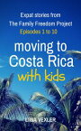 Moving to Costa Rica with Kids: Expat Stories from The Family Freedom Project - Episodes 1 to 10【電子書籍】[ Liisa Vexler ]