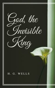 God, the Invisible King (Annotated)【電子書籍】[ H. G. Wells ]
