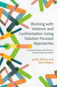Working with Violence and Confrontation Using Solution Focused ApproachesCreative Practice with Children, Young People and Adults【電子書籍】[ Judith Milner ]