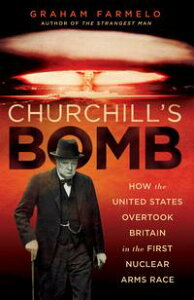 Churchill's BombHow the United States Overtook Britain in the First Nuclear Arms Race【電子書籍】[ Graham Farmelo ]