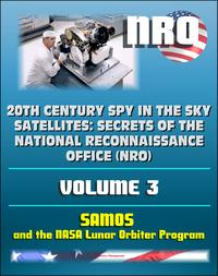 20th Century Spy in the Sky Satellites: Secrets of the National Reconnaissance Office (NRO) Volume 3 - SAMOS Electro-optical Readout Satellite and the Lunar Orbiter Mapping Camera【電子書籍】[ Progressive Management ]