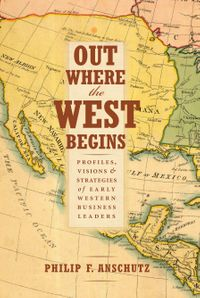 Out Where the West BeginsProfiles, Visions, and Strategies of Early Western Business Leaders【電子書籍】[ Philip F. Anschutz ]