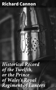 Historical Record of the Twelfth, or the Prince of Wales's Royal Regiment of LancersContaining an Account of the Formation of the Regiment in 1715, and of Its Subsequent Services to 1848【電子書籍】[ Richard Cannon ]