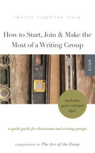 How to Start, Join & Make the Most of a Writing Group: A Quick Guide for Classrooms and Writing GroupsーIncludes Peer Critique Tips! Companion to The Art of the Essay【電子書籍】[ Charity Singleton Craig ]
