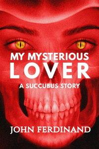 My Mysterious Lover: A Succubus StoryShort Scares Series, #1【電子書籍】[ John Ferdinand ]