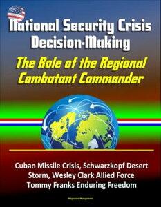 National Security Crisis Decision-Making: The Role of the Regional Combatant Commander - Cuban Missile Crisis, Schwarzkopf Desert Storm, Wesley Clark Allied Force, Tommy Franks Enduring Freedom【電子書籍】[ Progressive Management ]