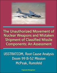 The Unauthorized Movement of Nuclear Weapons and Mistaken Shipment of Classified Missile Components: An Assessment - USSTRATCOM, Root Cause Analysis, Doom 99 B-52 Mission, McPeak, Rumsfeld【電子書籍】[ Progressive Management ]