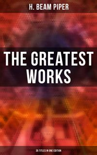 The Greatest Works of H. Beam Piper - 35 Titles in One EditionDystopian Novels, Sci-Fi Books & Supernatural Stories (Including Terro-Human Future History, The Paratime Series, Little Fuzzy…)【電子書籍】[ H. Beam Piper ]