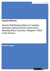 Parent-Child-Relationships in Canadian Literature (King, Thomas: Green Grass, Running Water; Laurence, Margaret: A Bird in the House)【電子書籍】[ Lysann Hofmann ]