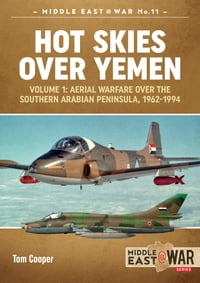 Hot Skies Over Yemen. Volume 1Aerial Warfare Over the Southern Arabian Peninsula, 1962-1994【電子書籍】[ Tom Cooper ]