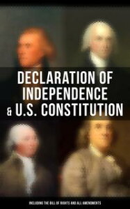 Declaration of Independence & U.S. Constitution (Including the Bill of Rights and All Amendments)The Principles on Which Our Identity as Americans Is Based (With The Federalist Papers & Inaugural Speeches of George Washington, John Adams【電子書籍】