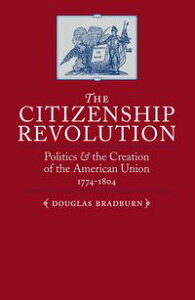 The Citizenship RevolutionPolitics and the Creation of the American Union, 1774-1804【電子書籍】[ Douglas Bradburn ]