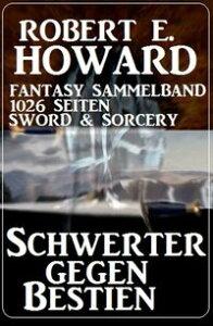 Schwerter gegen Bestien: Fantasy Sammelband 1026 Seiten Sword & Sorcery【電子書籍】[ Robert E. Howard ]