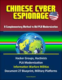 Chinese Cyber Espionage: A Complementary Method to Aid PLA Modernization - Hacker Groups, Hactivists, PLA Modernization, Information Warfare Militias, Document 27 Blueprint, Military Platforms【電子書籍】[ Progressive Management ]