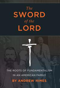 The Sword of the Lord: The Roots of Fundamentalism in an American Family【電子書籍】[ Andrew Himes ]