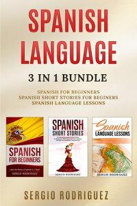 Spanish Language: 3 in 1 Bundle:Spanish for Beginners, Spanish Short Stories, Spanish Language Lessons【電子書籍】[ Sergio Rodriguez ]
