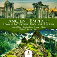 Ancient Empires : Roman, Byzantine, Inca and Persian | Ancient History for Kids Junior Scholars Edition | Children's Ancient History【電子書籍】[ Baby Professor ]