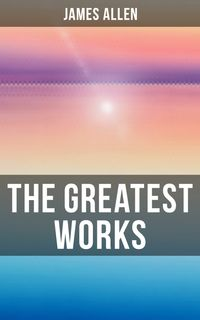 The Greatest Works of James AllenEight Pillars of Prosperity, As a Man Thinketh, From Passion to Peace, The Heavenly Life, The Mastery of Destiny…【電子書籍】[ James Allen ]