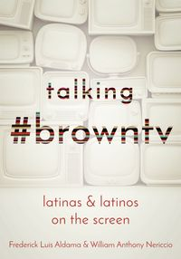 Talking #browntvLatinas and Latinos on the Screen【電子書籍】[ Frederick Luis Aldama ]