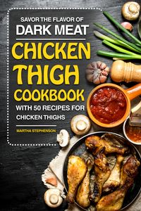 Savor the Flavor of Dark Meat: Chicken Thigh Cookbook with 50 Recipes for Chicken Thighs【電子書籍】[ Martha Stephenson ]