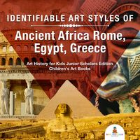 Identifiable Art Styles of Ancient Africa, Rome, Egypt, Greece | Art History for Kids Junior Scholars Edition | Children's Art Books【電子書籍】[ Baby Professor ]