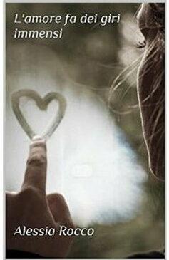 L'amore fa dei giri immensi【電子書籍】[ Alessia Rocco ]