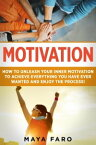 Motivation: How to Unleash Your Inner Motivation to Achieve Everything You Have Ever Wanted and Enjoy the Process【電子書籍】[ Maya Faro ]