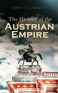 The History of the Austrian Empire【電子書籍】[ John S. C. Abbott ]