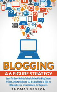 Blogging: A 6 Figure Strategy: Learn The Exact Methods To Profit Online With Blog Content Writing, Affiliate Marketing, SEO & Social Media To Build An Ultimate Passive Income Business (For Beginners)【電子書籍】[ Thomas Benson ]