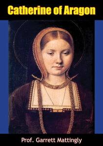Catherine of Aragon【電子書籍】[ Prof. Garrett Mattingly ]