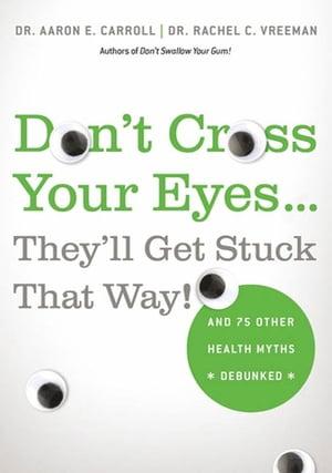 洋書, COMPUTERS & SCIENCE Dont Cross Your Eyes...Theyll Get Stuck That Way! And 75 Other Health Myths Debunked Dr. Aaron E. Carroll, MD, MS