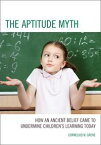"The Aptitude MythHow an Ancient Belief Came to Undermine Children's Learning Today【電子書籍】[ Cornelius N. Grove, Ed.D., independent scholar, author of ""The Aptitude Myth"" (2013) ]"
