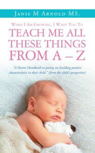 """While I Am Growing, I Want You To Teach Me All These Things From A - Z""""A Parent Handbook in poetry, on building positive characteristics in their child."""" (from the child's perspective)【電子書籍】[ Janis M Arnold MS. ]"""