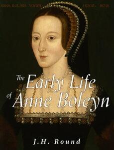 The Early Life of Anne Boleyn【電子書籍】[ J.H. Round ]