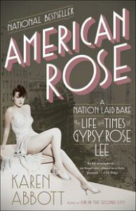 American RoseA Nation Laid Bare: The Life and Times of Gypsy Rose Lee【電子書籍】[ Karen Abbott ]