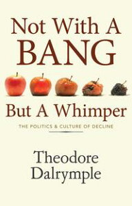 Not With A Bang But A WhimperThe Politics and Culture of Decline【電子書籍】[ Theodore Dalrymple ]