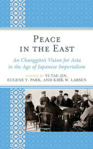 Peace in the EastAn Chunggun's Vision for Asia in the Age of Japanese Imperialism【電子書籍】[ Frederick R. Dickinson ]
