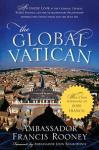 The Global VaticanAn Inside Look at the Catholic Church, World Politics, and the Extraordinary Relationship between the United States and the Holy See, with a New Afterword on Pope Francis【電子書籍】[ Francis Rooney ]