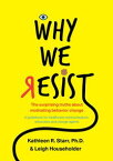 Why We Resist: The Surprising Truths about Behavior ChangeA Guidebook for Healthcare Communicators, Advocates and Change Agents【電子書籍】[ Ph.D. Kathleen Starr ]