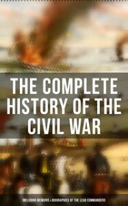 The Complete History of the Civil War (Including Memoirs & Biographies of the Lead Commanders)Memoirs of Ulysses S. Grant & William T. Sherman, Biographies of Abraham Lincoln, Jefferson Davis & Robert E. Lee, The Emancipation Proclamatio【電子書籍】